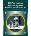 50 Proyectos Tecnológicos - Robótica e Impresión 3D